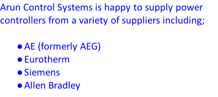 Arun Control Systems is happy to supply power controllers from a variety of suppliers including;  AE (formerly AEG) Eurotherm Siemens Allen Bradley