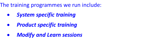 The training programmes we run include:  System specific training  Product specific training  Modify and Learn sessions